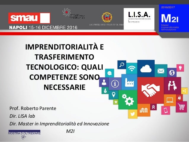 IMPRENDITORIALITÀ E TRASFERIMENTO TECNOLOGICO: QUALI COMPETENZE SONO NECESSARIE Prof. Roberto Parente Dir. LISA lab Dir. M...