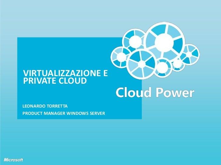 Virtualizzazione e private cloud<br />Leonardo torretta <br />Product Manager windows server<br />