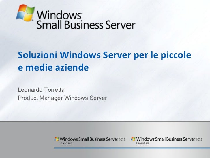 Soluzioni Windows Server per le piccole e medie aziende Leonardo Torretta Product Manager Windows Server