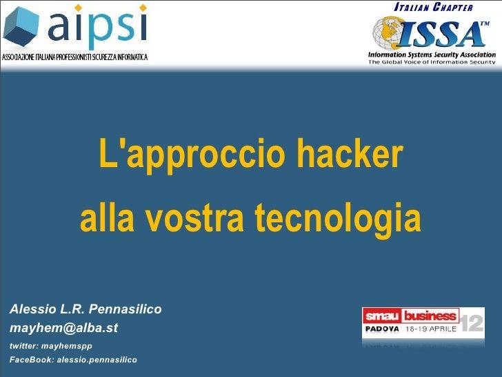Lapproccio hacker               alla vostra tecnologiaAlessio L.R. Pennasilicomayhem@alba.sttwitter: mayhemsppFaceBook: al...