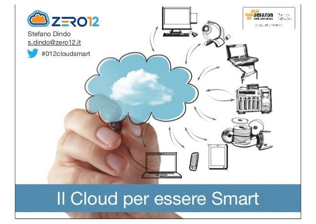 Stefano Dindos.dindo@zero12.itIl Cloud per essere Smart#012cloudsmart