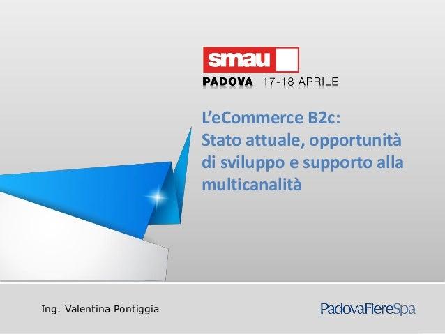 Titolo della presentazioneIng. Valentina PontiggiaL'eCommerce B2c:Stato attuale, opportunitàdi sviluppo e supporto allamul...