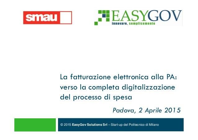 © 2015 EasyGov Solutions Srl – Start-up del Politecnico di Milano La fatturazione elettronica alla PA: verso la completa d...