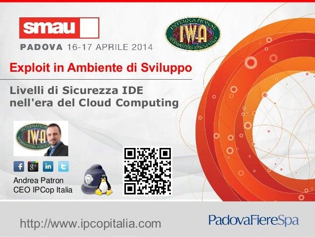 Exploit in Ambiente di Sviluppo Livelli di Sicurezza IDE nell'Era del Cloud Compuing http://www.ipcopitalia.com Exploit in...