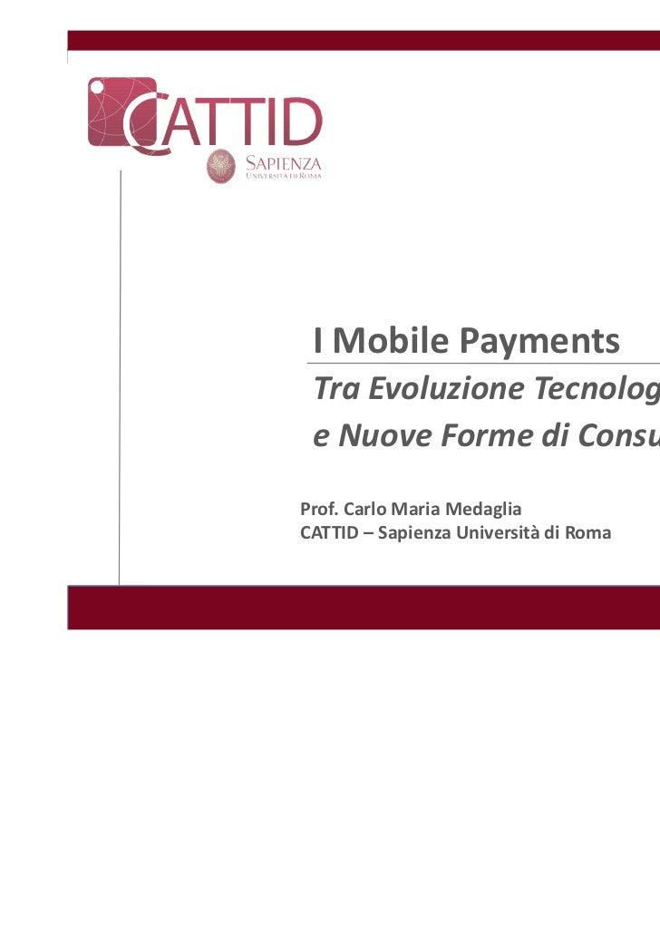 I Mobile Payments Tra Evoluzione Tecnologica e Nuove Forme di ConsumoProf. Carlo Maria MedagliaCATTID – Sapienza Universit...