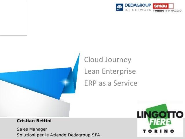 Cloud Journey - Lean Enterprise - ERP as a ServiceCristian BettiniSales ManagerSoluzioni per le Aziende Dedagroup SPACloud...