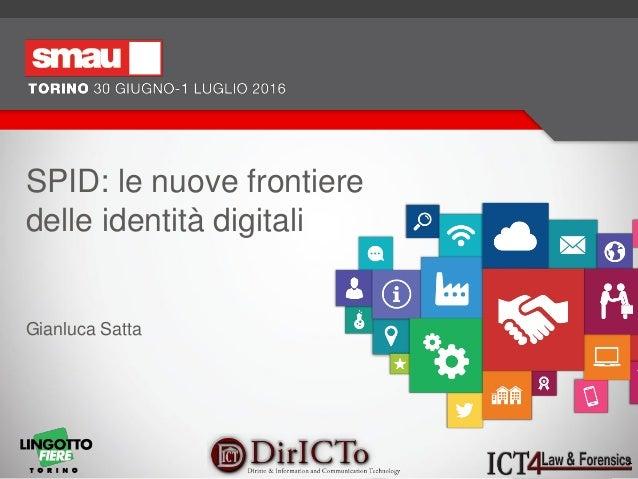 SPID: le nuove frontiere delle identità digitali Relatore: Gianluca Satta SPID: le nuove frontiere delle identità digitali...