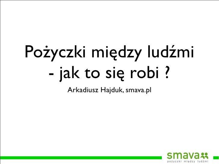 Pożyczki między ludźmi    - jak to się robi ?      Arkadiusz Hajduk, smava.pl
