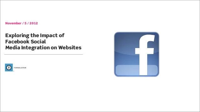 November / 5 / 2012Exploring the Impact ofFacebook SocialMedia Integration on Websites