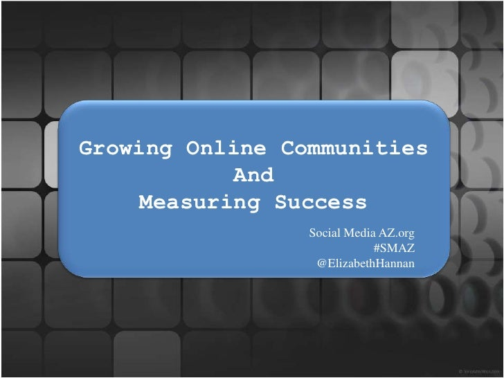 Growing Online Communities <br />And<br />Measuring Success<br />Social Media AZ.org                           <br />#SMAZ...