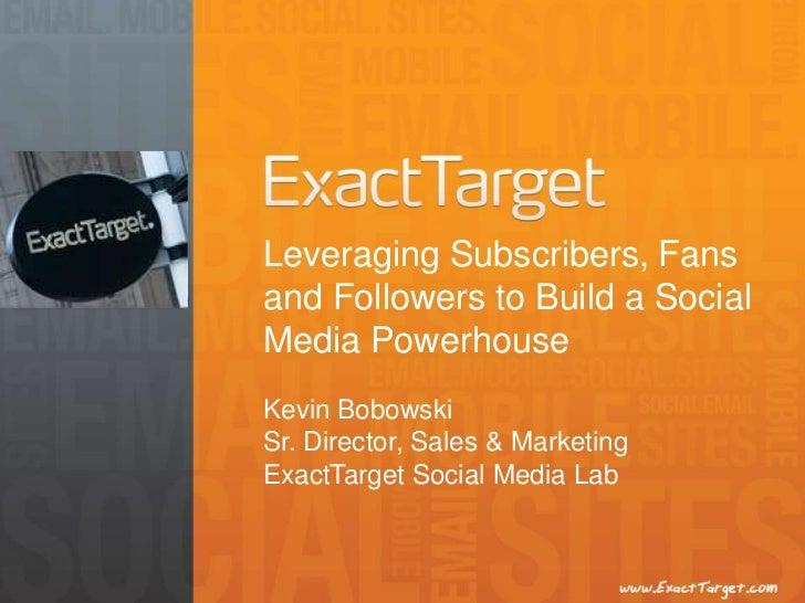 Leveraging Subscribers, Fansand Followers to Build a SocialMedia PowerhouseKevin BobowskiSr. Director, Sales & MarketingEx...