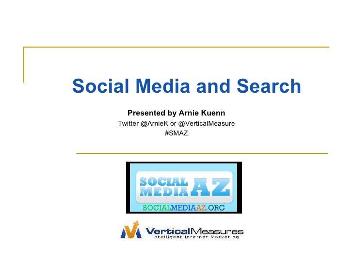 Social Media and Search Presented by Arnie Kuenn Twitter @ArnieK or @VerticalMeasure #SMAZ