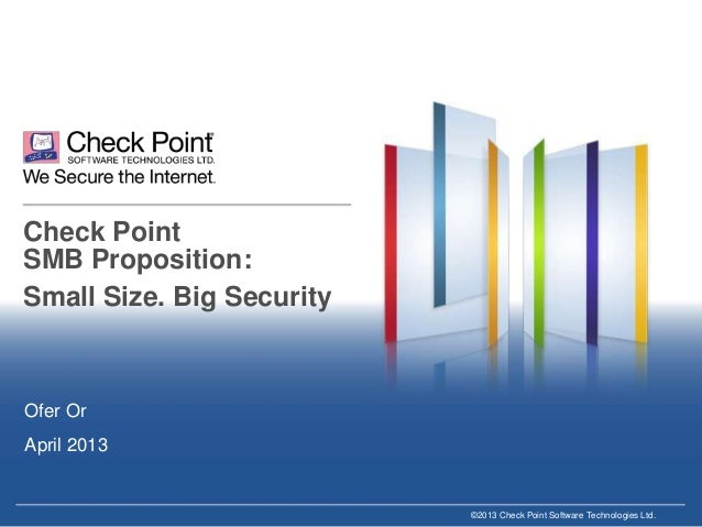 Check Point SMB Proposition: Small Size. Big Security  Ofer Or April 2013  ©2013 Check Point Software Technologies Ltd.