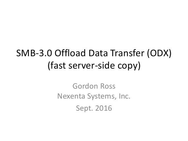 SMB-3.0 Offload Data Transfer (ODX) (fast server-side copy) Gordon Ross Nexenta Systems, Inc. Sept. 2016