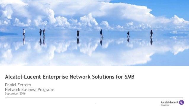 1 Alcatel-Lucent Enterprise Network Solutions for SMB Daniel Ferrero Network Business Programs September 2016