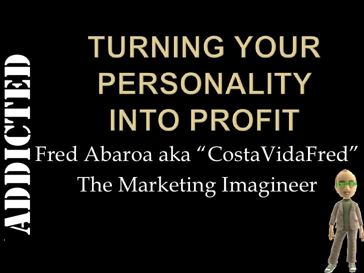 """Turning your personality into profit<br />Fred Abaroa aka """"CostaVidaFred""""<br />The Marketing Imagineer<br />"""