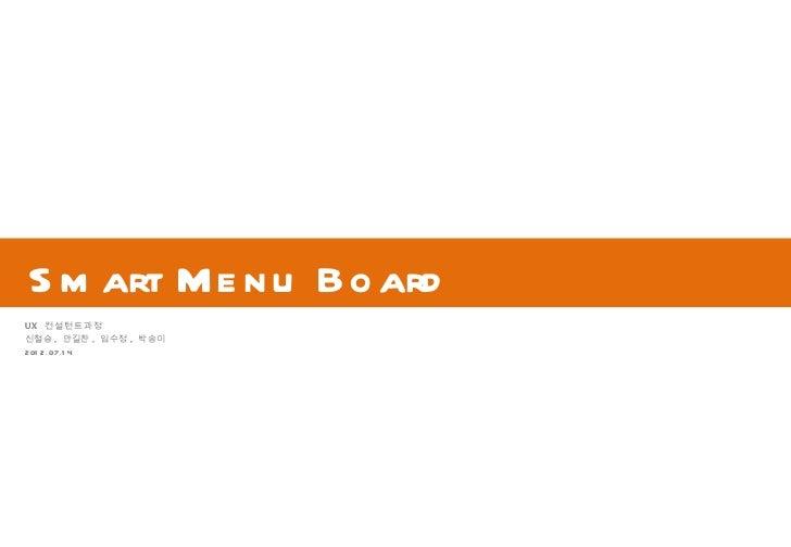 S m art Me n u B o ardUX 컨설턴트과정신철승 , 안길찬 , 임수정 , 박송이201 2.07.1 4