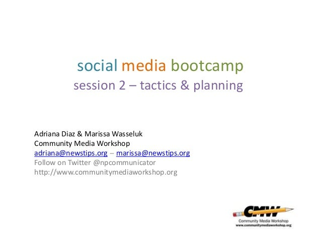 social media bootcamp           session 2 – tactics & planningAdriana Diaz & Marissa WasselukCommunity Media Workshopadria...