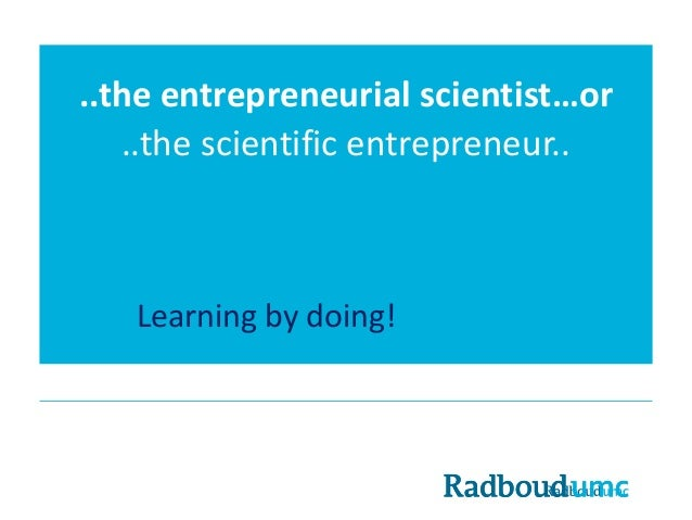 ..theentrepreneurial scientist…or ..thescientific entrepreneur.. Learning by doing!