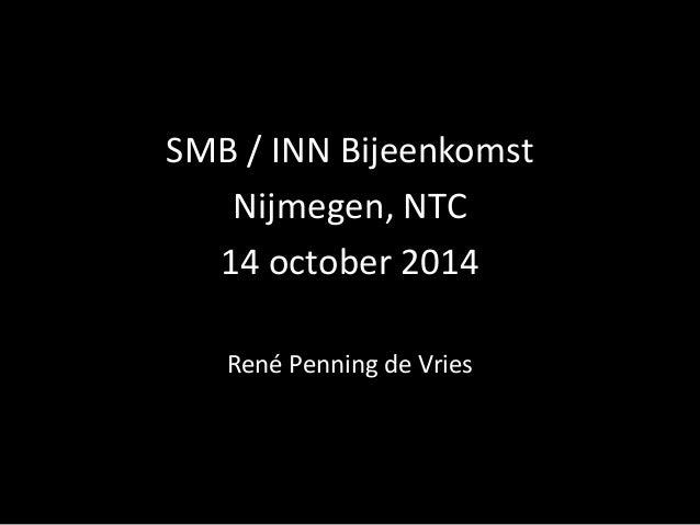 SMB / INN Bijeenkomst  Nijmegen, NTC  14 october2014  René Penning de Vries