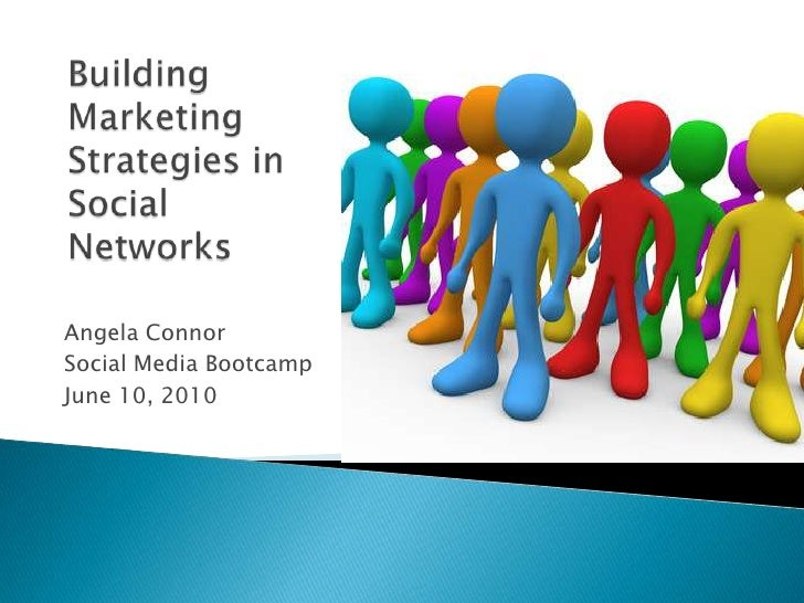 Angela Connor<br />Social Media Bootcamp<br />June 10, 2010<br />Building Marketing Strategies in Social Networks<br />