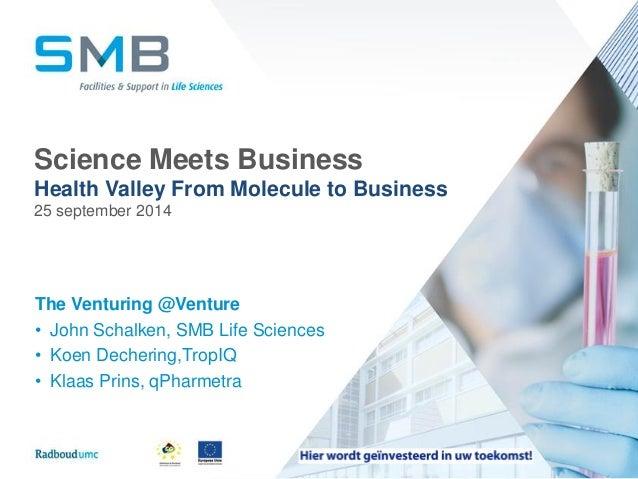 Science MeetsBusiness  Health Valley FromMolecule to Business  25 september 2014  The Venturing@Venture  •John Schalken, S...