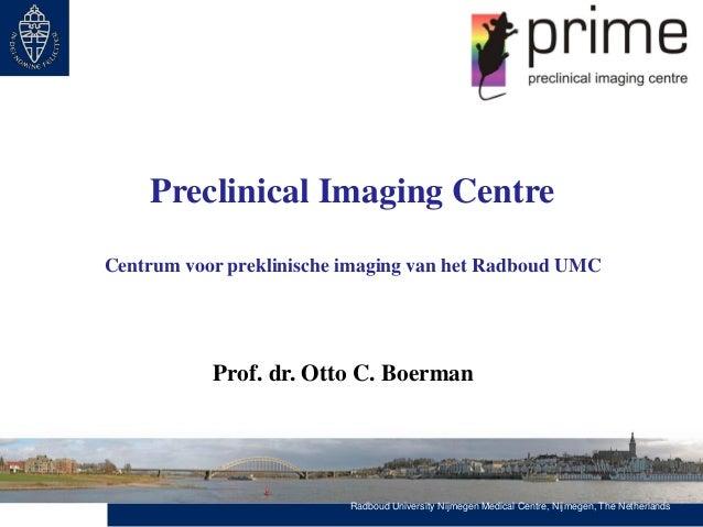 Preclinical Imaging Centre Centrum voor preklinische imaging van het Radboud UMC  Prof. dr. Otto C. Boerman  Radboud Unive...