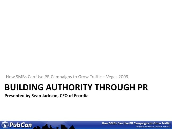 How SMBs Can Use PR Campaigns to Grow Traffic – Vegas 2009<br />Building authority through PrPresented by Sean Jackson, CE...