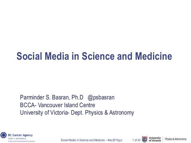 Social Media in Science and Medicine – #wc2015yyz 1 of 43 Social Media in Science and Medicine Parminder S. Basran, Ph.D @...