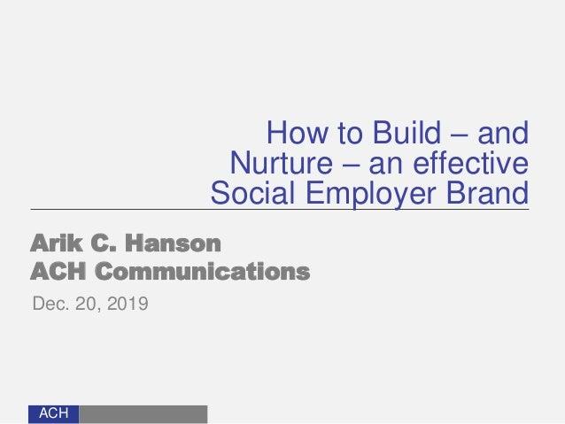 ACH How to Build – and Nurture – an effective Social Employer Brand Arik C. Hanson ACH Communications Dec. 20, 2019