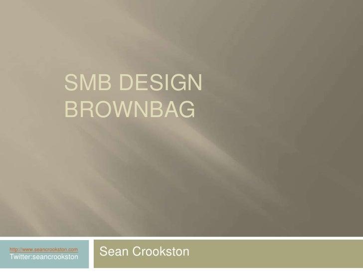 SMB Design Brownbag<br />Sean Crookston<br />http://www.seancrookston.com<br />Twitter:seancrookston<br />