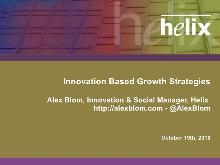Innovation Based Growth Strategies Alex Blom, Innovation & Social Manager, Helix  http://alexblom.com - @AlexBlom October ...