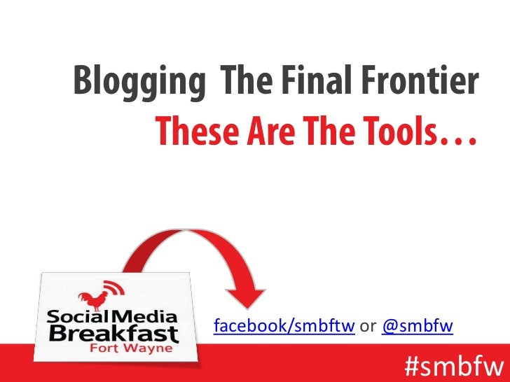Blogging The Final Frontier     These Are The Tools…         facebook/smbftw or @smbfw                            #smbfw