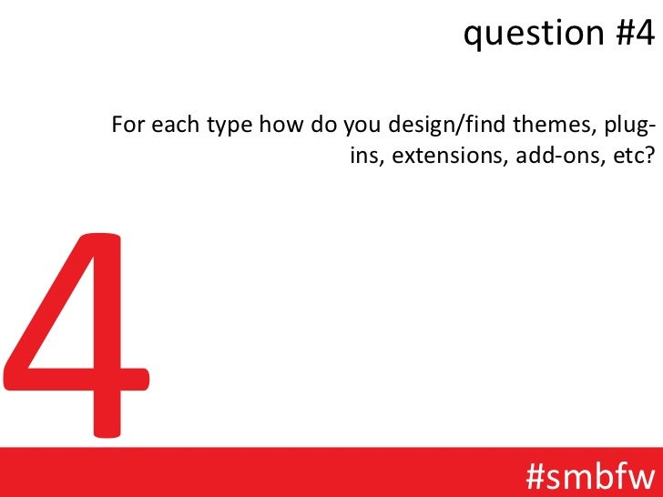question #4For each type how do you design/find themes, plug-                      ins, extensions, add-ons, etc?         ...