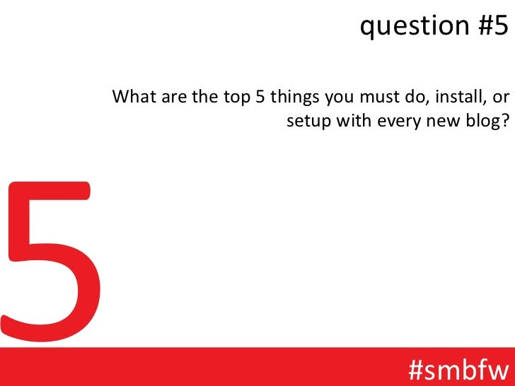 question #5What are the top 5 things you must do, install, or                     setup with every new blog?              ...