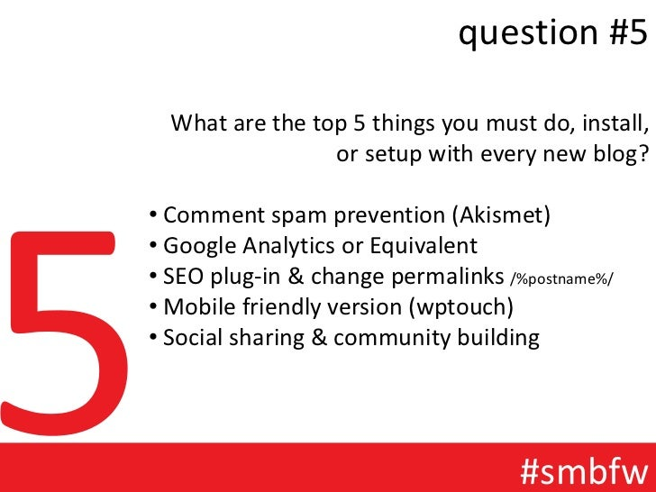 question #5  What are the top 5 things you must do, install,                 or setup with every new blog?• Comment spam p...