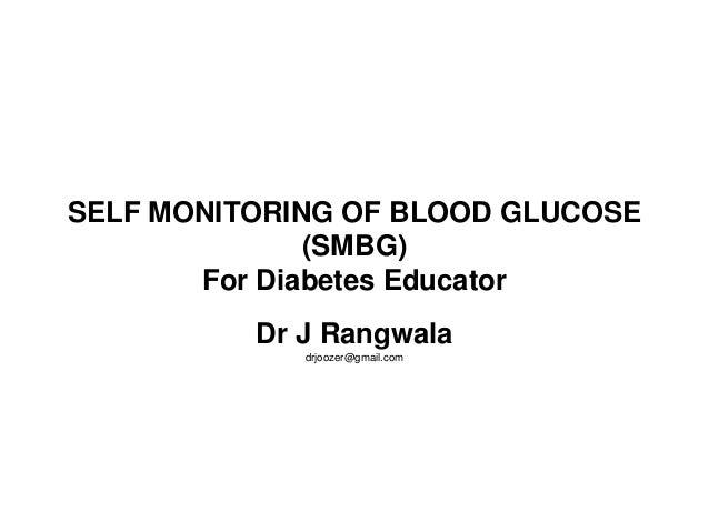 SELF MONITORING OF BLOOD GLUCOSE (SMBG) For Diabetes Educator Dr J Rangwala drjoozer@gmail.com