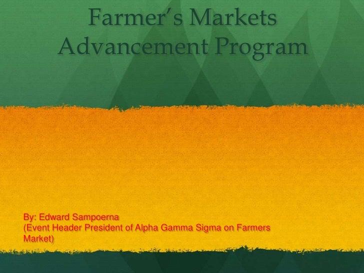Farmer's Markets Advancement Program<br />By: Edward Sampoerna <br />(Event Header President of Alpha Gamma Sigma on Farme...