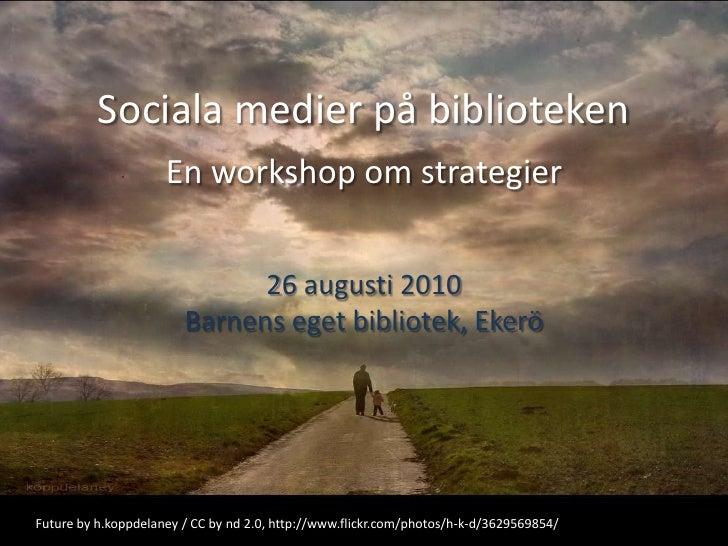 Sociala medier på biblioteken<br />En workshop om strategier<br />26 augusti 2010 <br />Barnens eget bibliotek, Ekerö<br /...