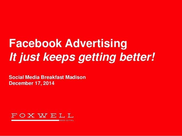 Facebook Advertising It just keeps getting better! Social Media Breakfast Madison December 17, 2014