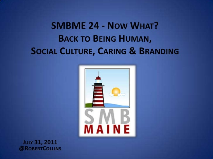 SMBME 24 - Now What?Back to Being Human,Social Culture, Caring & Branding <br />July 31, 2011<br />@RobertCollins<br />