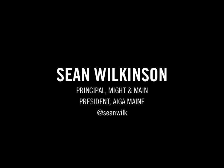 SEAN WILKINSON  PRINCIPAL, MIGHT & MAIN   PRESIDENT, AIGA MAINE         @seanwilk
