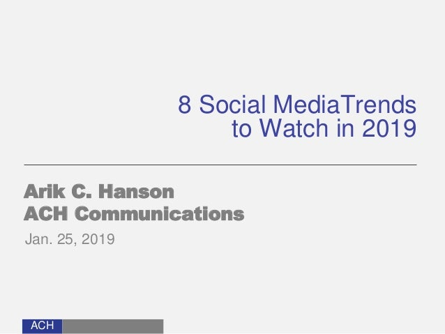 ACH 8 Social MediaTrends to Watch in 2019 Arik C. Hanson ACH Communications Jan. 25, 2019
