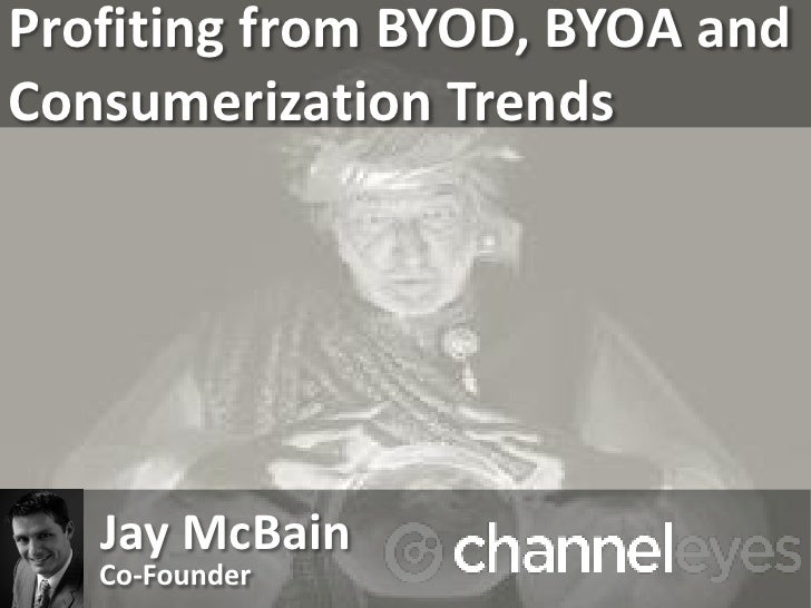 Profiting from BYOD, BYOA andConsumerization Trends   Jay McBain   Co-Founder
