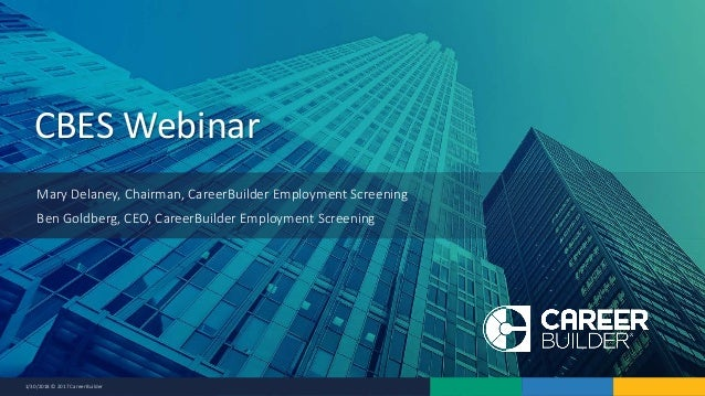 1/30/2018 © 2017 CareerBuilder CBES Webinar Mary Delaney, Chairman, CareerBuilder Employment Screening Ben Goldberg, CEO, ...