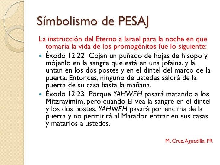 Símbolismo de PESAJLa instrucción del Eterno a Israel para la noche en que  tomaría la vida de los promogénitos fue lo sig...