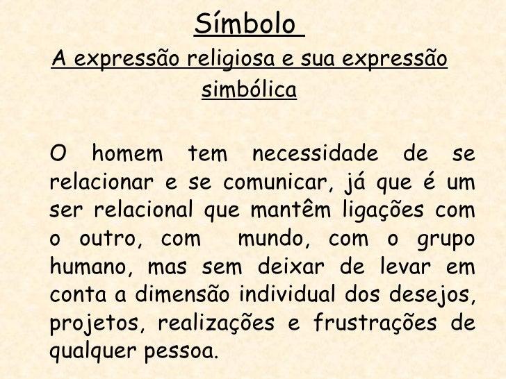 Símbolo  A expressão religiosa e sua expressão simbólica <ul><li>O homem tem necessidade de se relacionar e se comunicar, ...