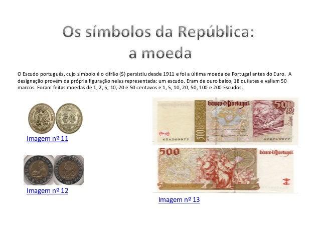 Imagem nº 11 Imagem nº 12 Imagem nº 13 O Escudo português, cujo símbolo é o cifrão ($) persistiu desde 1911 e foi a última...
