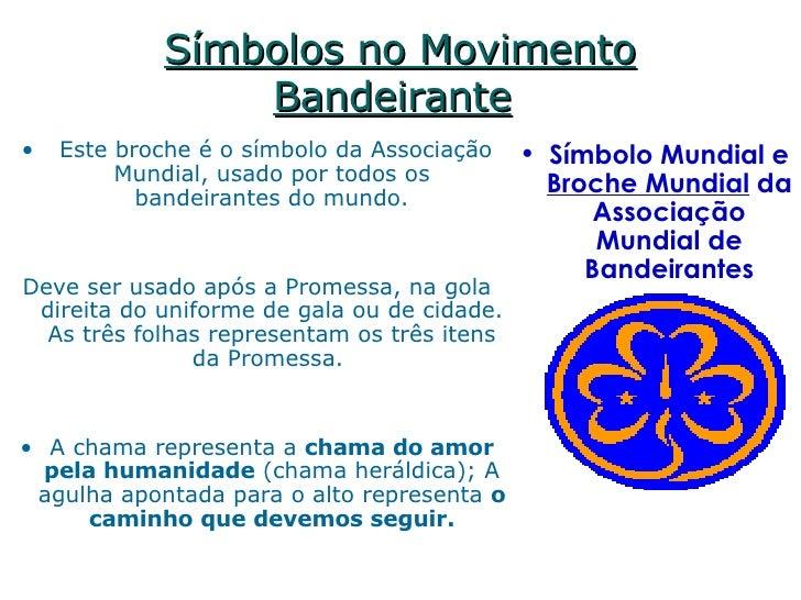 Símbolos no Movimento Bandeirante   <ul><li> Este broche é o símbolo da Associação Mundial, usado por todos os bandeirant...