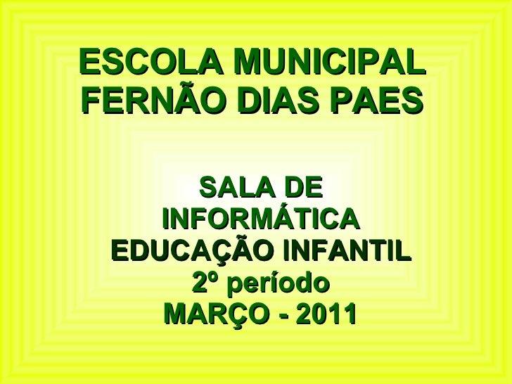 ESCOLA MUNICIPAL FERNÃO DIAS PAES SALA DE INFORMÁTICA EDUCAÇÃO INFANTIL 2º período MARÇO - 2011
